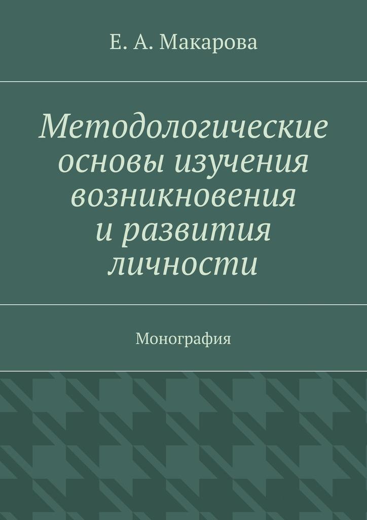 Е. А. Макарова Методологические основы изучения возникновения и развития личности. Монография