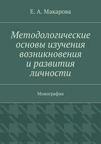 Макарова, Е. А.  - Методологические основы изучения возникновения и развития личности. Монография