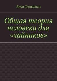 Фельдман, Яков Адольфович  - Общая теория человека для «чайников»