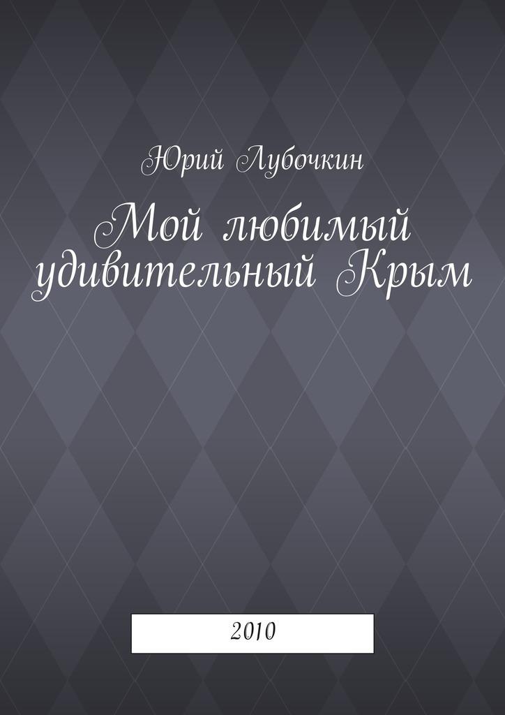 Юрий Лубочкин - Мой любимый удивительныйКрым. 2010
