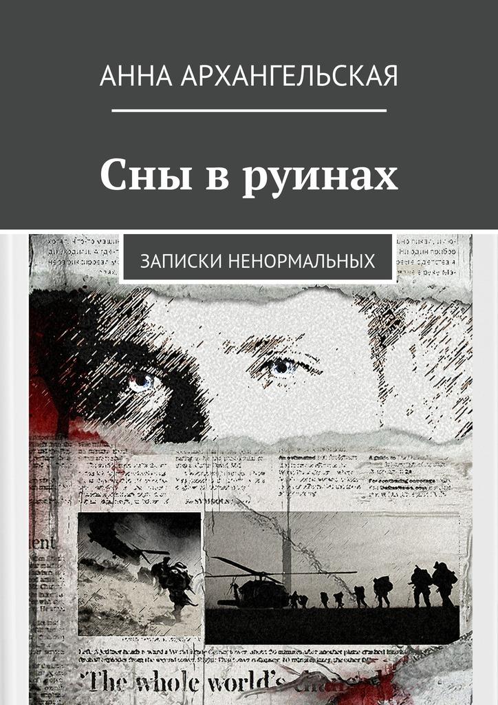 Анна Архангельская - Сны в руинах. Записки ненормальных