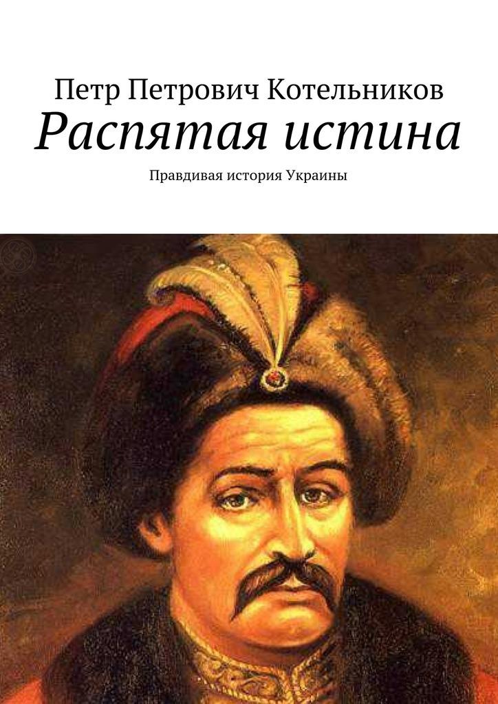 Петр Петрович Котельников Распятая истина. Правдивая история Украины учредительная власть в современной украине