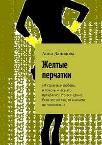 Анна Данилова - Желтые перчатки. «Истрасть, илюбовь, ипохоть– все это прекрасно. Это все едино. Если это нетак, то я ничего непонимаю…»
