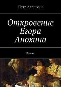 Алешкин, Петр  - Откровение Егора Анохина. Роман