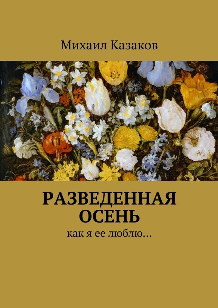 Михаил Петрович Казаков Разведенная осень. Как я ее люблю… цена 2017