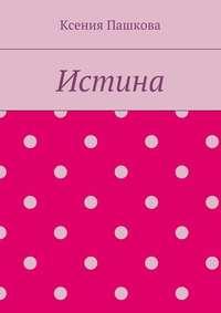 Пашкова, Ксения  - Истина