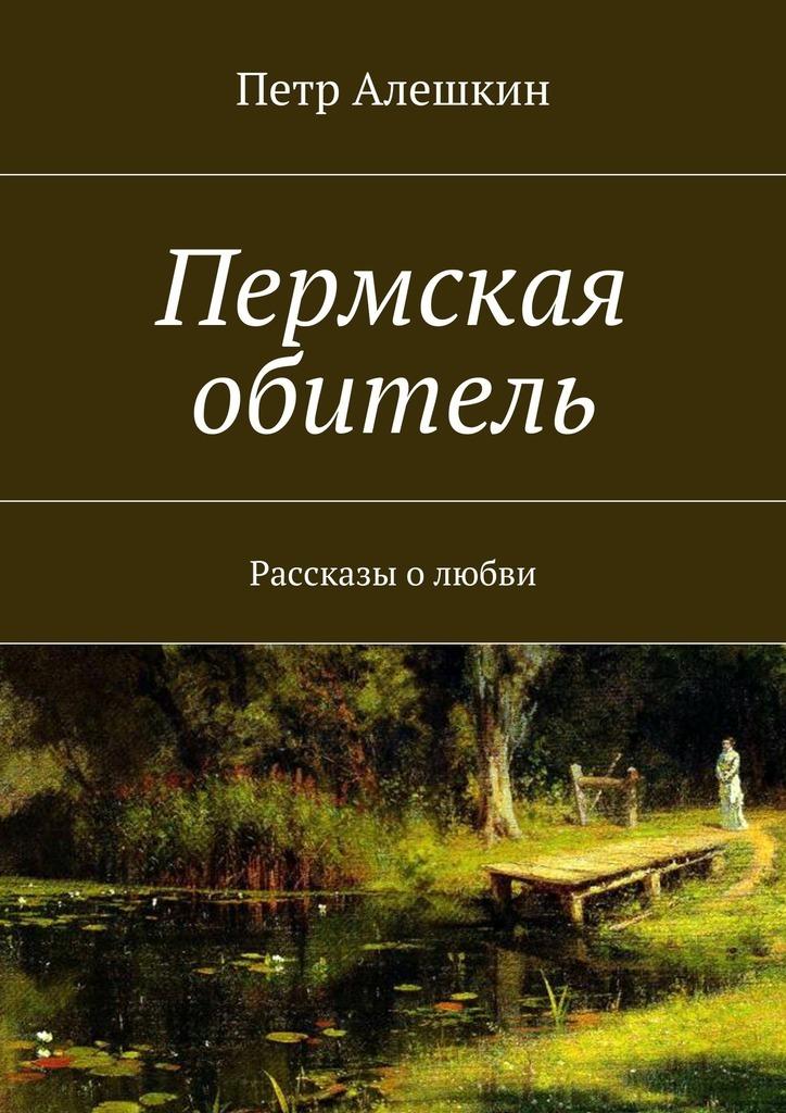 Петр Алешкин Пермская обитель. Рассказы олюбви рассказы о любви