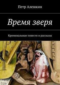Алешкин, Петр  - Время зверя. Криминальные повести ирассказы