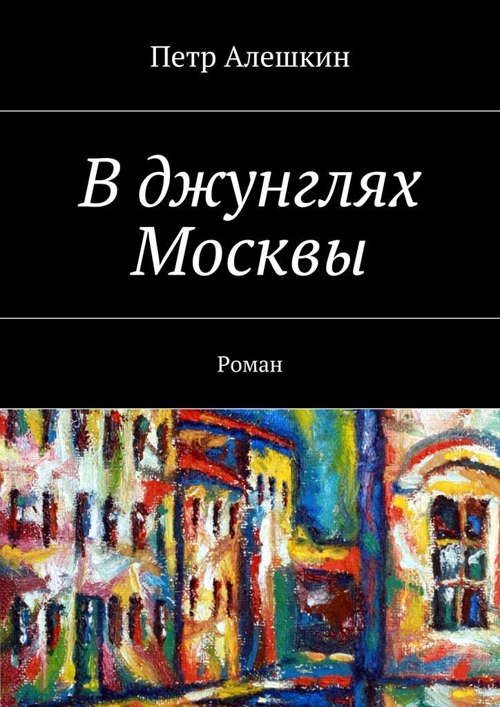 Петр Алешкин - Вджунглях Москвы. Роман