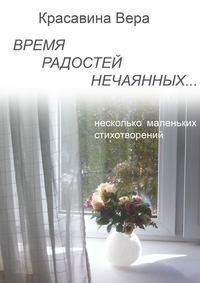 Красавина, Вера Владимировна  - Время радостей нечаянных… Несколько маленьких стихотворений