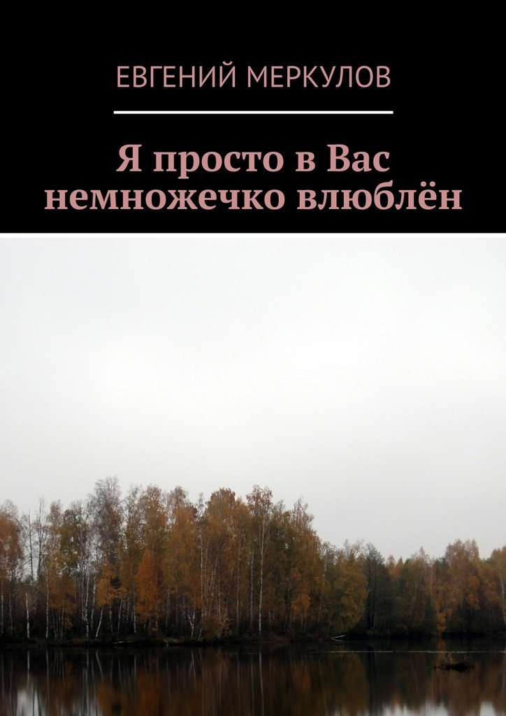 Евгений Меркулов Я просто вВас немножечко влюблён евгений меркулов белый кречет сборник стихов