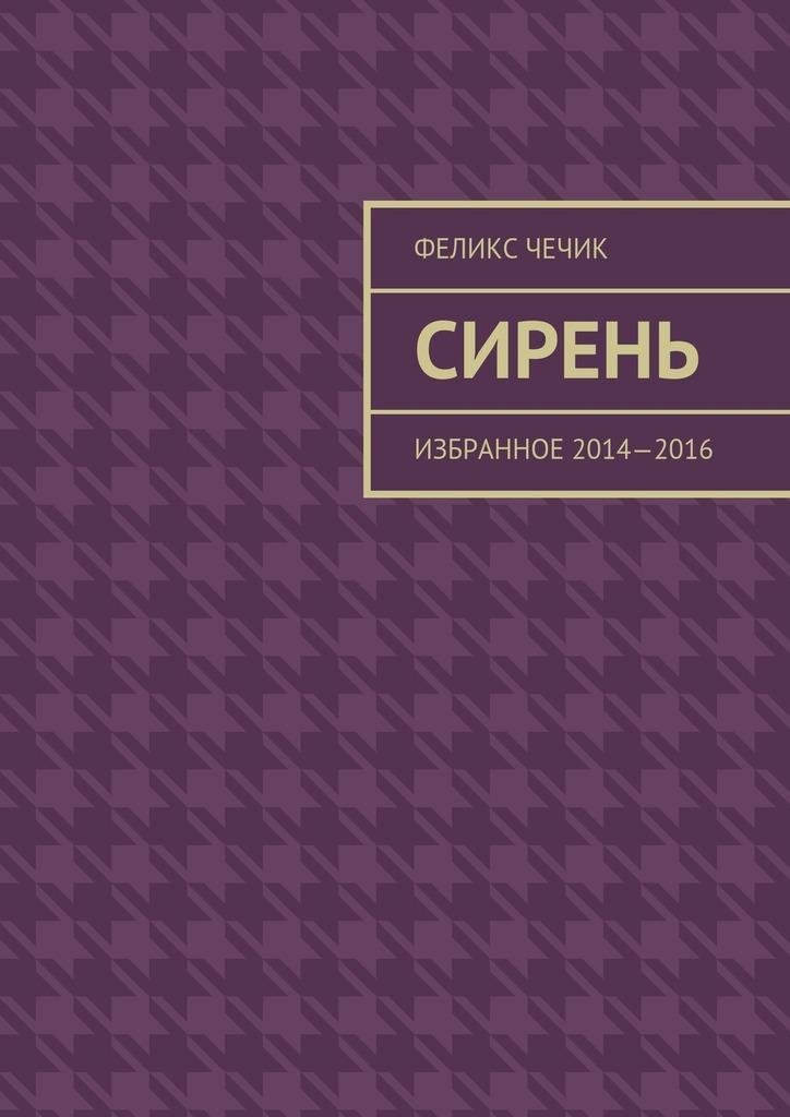 Феликс Чечик Сирень. Избранное 2014—2016 избранное кожа