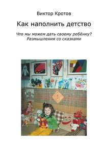 Кротов, Виктор  - Как наполнить детство. Что мы можем дать своему ребёнку? Размышления со сказками
