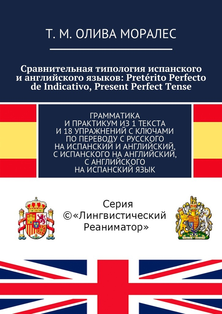 Сравнительная типология испанского ианглийского языков: Preterito Perfecto de Indicativo, Present Perfect Tense. Грамматика ипрактикумиз1текста и18упражнений сключами попереводу срусского наиспанский ианглийский, сиспанского наанглийский, санглийского наиспанскийязык