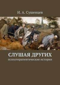 Сушенцев, Илья Александрович  - Слушая других. Психотерапевтические истории