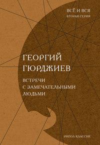 Гюрджиев, Георгий  - Встречи с замечательными людьми