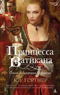 Гортнер, К. У.  - Принцесса Ватикана. Роман о Лукреции Борджиа