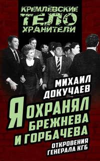 Докучаев, Михаил  - Я охранял Брежнева и Горбачева. Откровения генерала КГБ