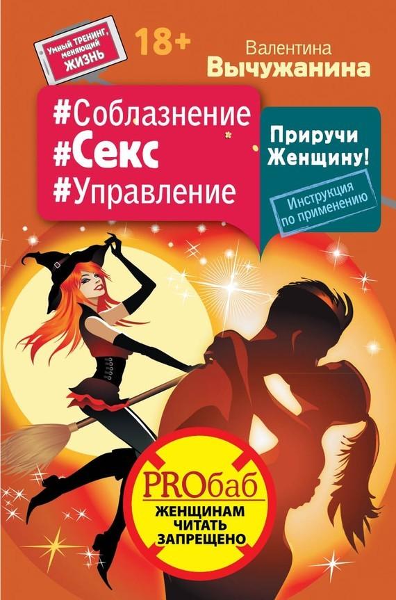 Обложка книги #Соблазнение #Секс #Управление. Приручи Женщину! Инструкция по применению, автор Вычужанина, Валентина
