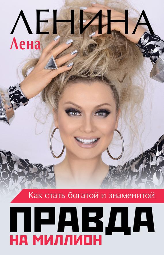 Лена Ленина Правда на миллион. Как стать богатой и знаменитой ISBN: 978-5-17-097255-5 лена ленина миллиардер