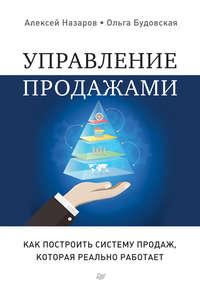 Назаров, Алексей  - Управление продажами. Как построить систему продаж, которая реально работает