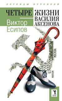 Есипов, Виктор  - Четыре жизни Василия Аксенова