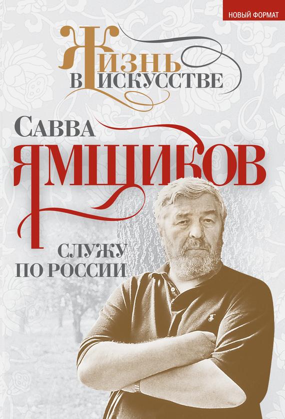 Савва Ямщиков Служу по России савва ямщиков россия и бесы когда не стало родины моей…