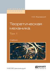Жуковский, Николай Егорович  - Теоретическая механика в 2 т. Том 1. Учебник для вузов