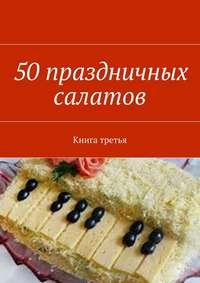 Отсутствует - 50праздничных салатов. Книга третья