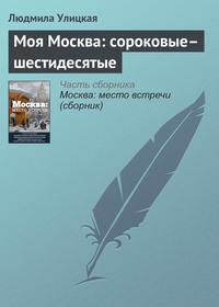 - Моя Москва: сороковые–шестидесятые