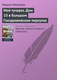 Москвина, Марина  - Мой тучерез. Дом 10 в Большом Гнездниковском переулке