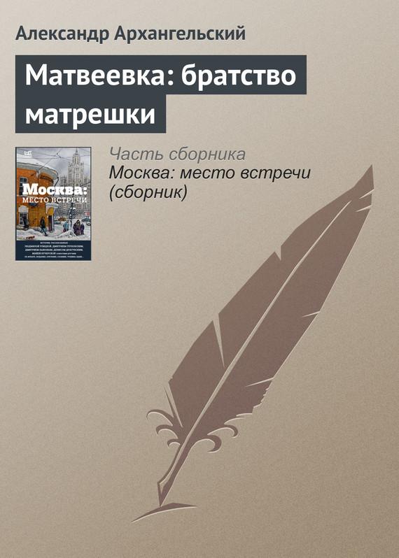 Александр Архангельский Матвеевка: братство матрешки