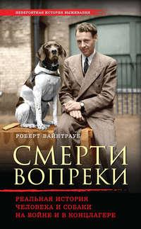 Вайнтрауб, Роберт  - Смерти вопреки. Реальная история человека и собаки на войне и в концлагере