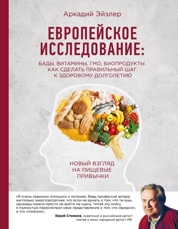 Аркадий Эйзлер Европейское исследование: БАДы, витамины, ГМО, биопродукты. Как сделать правильный шаг к здоровому долголетию