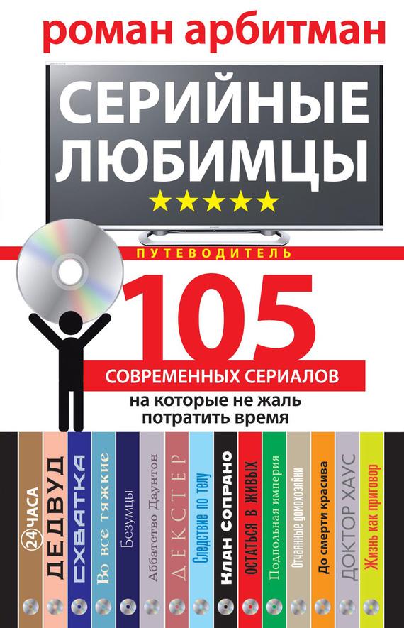 Роман Арбитман Серийные любимцы.105 современных сериалов, на которые не жаль потратить время