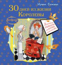 Семина, Ирина  - 30 дней из жизни королевы. Практическое руководство для Золушек от Крестной Феи