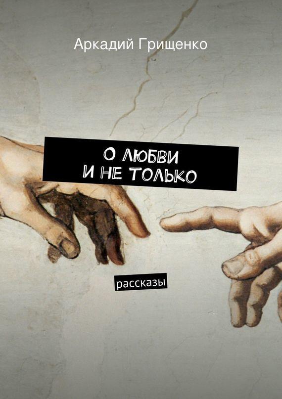 Аркадий Александрович Грищенко Олюбви инетолько. Рассказы ISBN: 9785447429225 чук и гек рассказы
