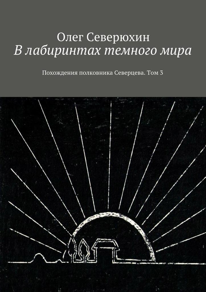 Олег Васильевич Северюхин Влабиринтах темногомира. Похождения полковника Северцева. Том3
