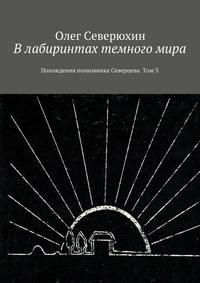 Олег Васильевич Северюхин - Влабиринтах темногомира. Похождения полковника Северцева. Том3