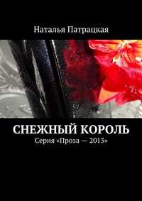 Патрацкая, Наталья  - Снежный король. Серия «Проза – 2013»