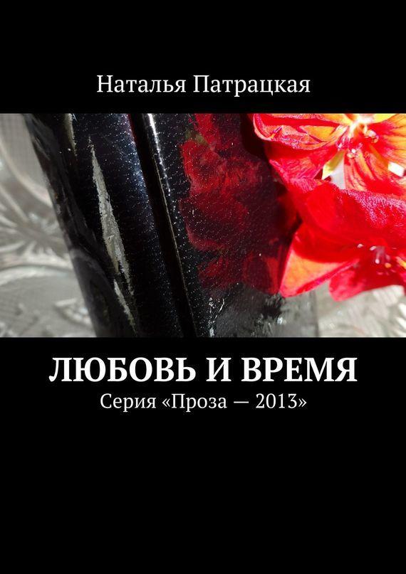 Наталья Патрацкая Любовь ивремя. Серия «Проза – 2013» наталья патрацкая кабэ астра проза
