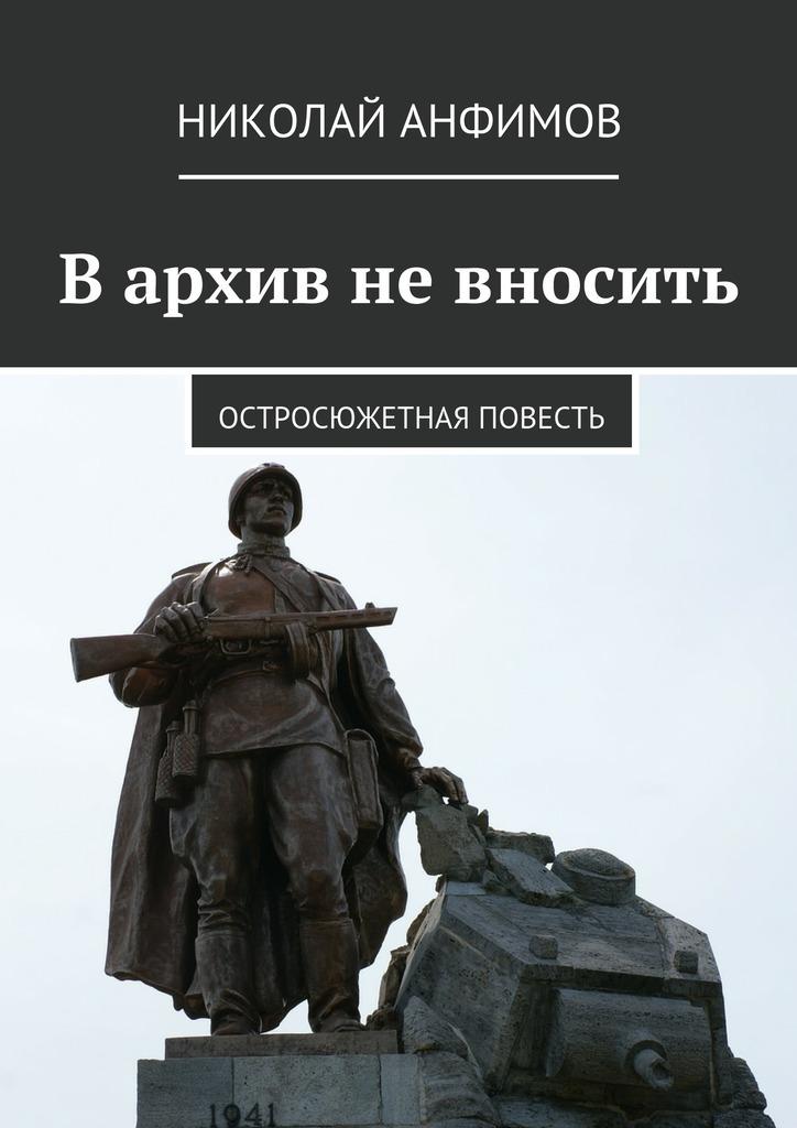 Николай Анфимов - Вархив невносить. Остросюжетная повесть