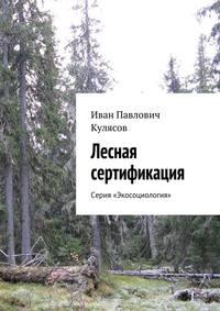 Кулясов, Иван Павлович  - Лесная сертификация. Серия «Экосоциология»