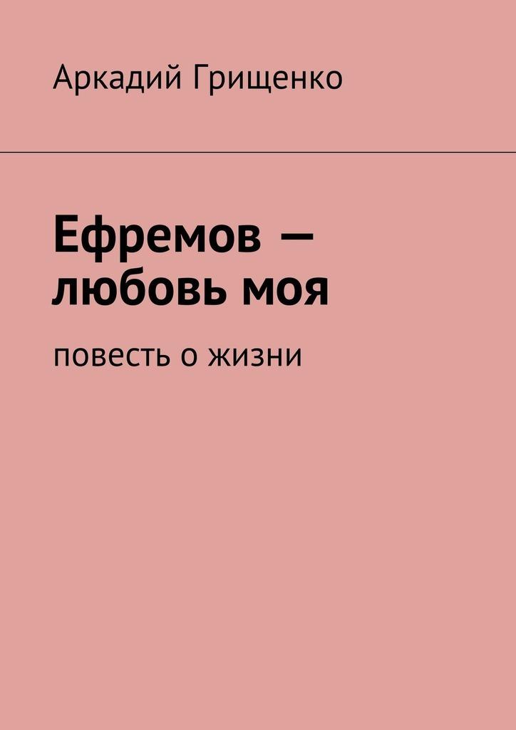 Фото - Аркадий Александрович Грищенко Ефремов– любовьмоя. повесть ожизни аркадий александрович грищенко чем забит интернет