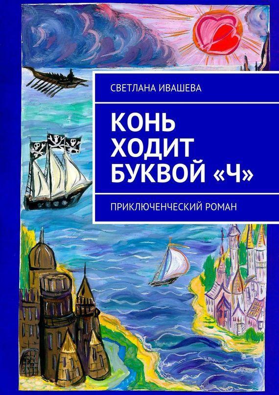Светлана Ивашева Конь ходит буквой «Ч». Приключенческий роман