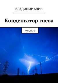 Анин, Владимир  - Конденсатор гнева. рассказы