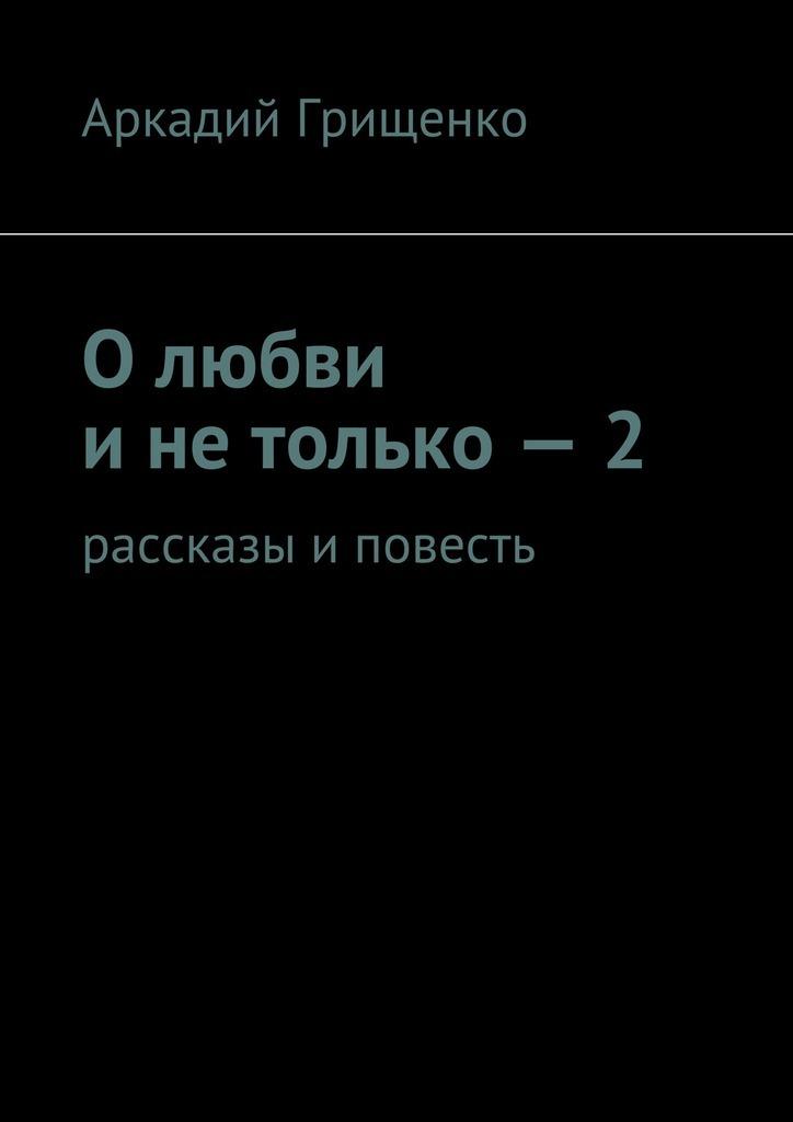 Аркадий Александрович Грищенко Олюбви инетолько–2. Рассказы иповесть добрусин в сожженные письма повесть безумной любви