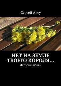 Аксу, Сергей  - Нет наземле твоего короля… История любви