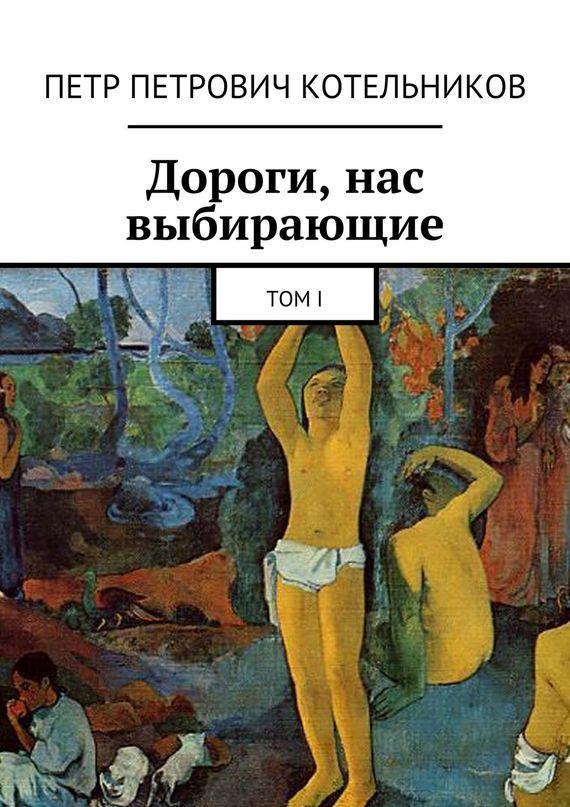 Петр Петрович Котельников Дороги, нас выбирающие. ТомI петр петрович котельников меч отдамокла том1