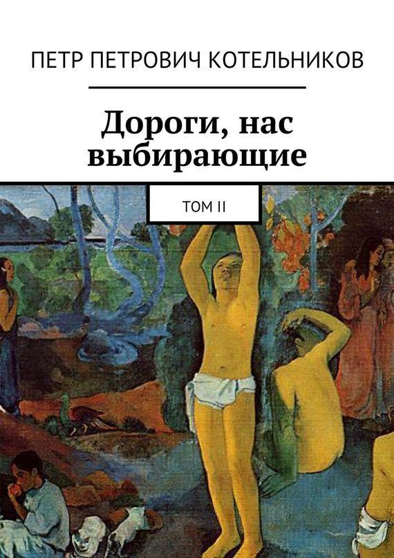 Петр Петрович Котельников Дороги, нас выбирающие. ТомII петр петрович котельников меч отдамокла том1